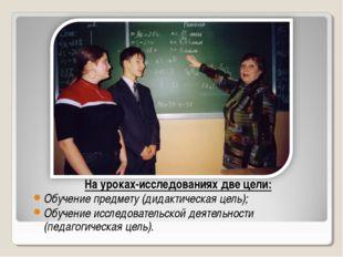 На уроках-исследованиях две цели: Обучение предмету (дидактическая цель); Обу