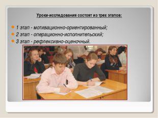 Уроки-исследования состоят из трех этапов: 1 этап - мотивационно-ориентирован
