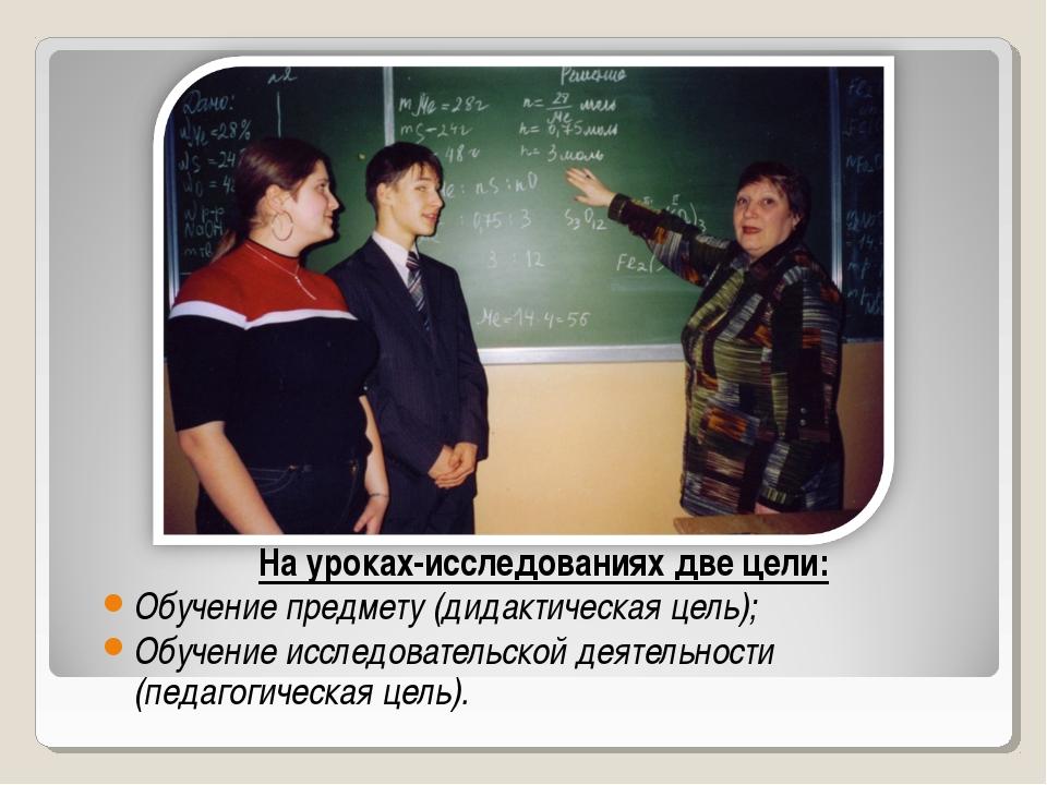 На уроках-исследованиях две цели: Обучение предмету (дидактическая цель); Обу...