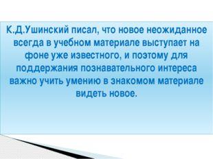 К.Д.Ушинский писал, что новое неожиданное всегда в учебном материале выступае