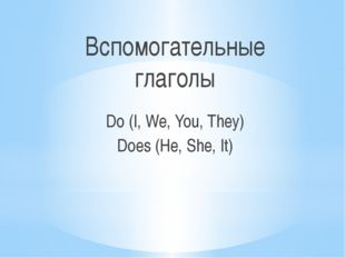 Вспомогательные глаголы Do (I, We, You, They) Does (He, She, It)