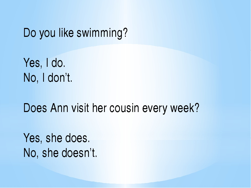 Do you like swimming? Yes, I do. No, I don't. Does Ann visit her cousin every...
