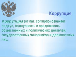 Коррупция Коррупция (от лат. corruptio) означает подкуп, подкупность и прода