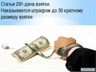 Статья 291-дача взятки. Наказывается штрафом до 30 кратному размеру взятки