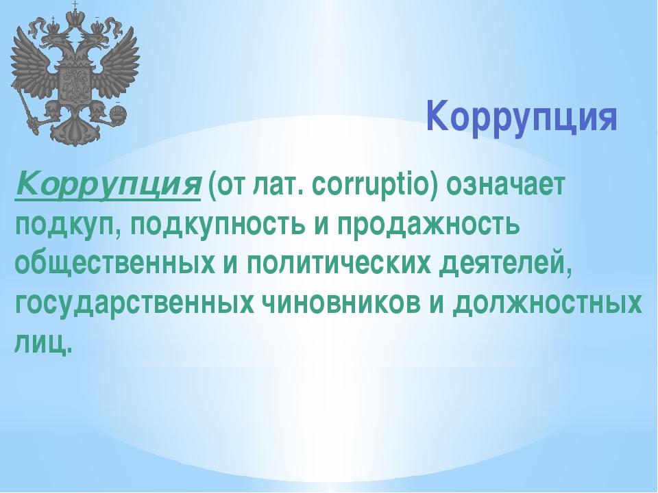 Коррупция Коррупция (от лат. corruptio) означает подкуп, подкупность и прода...