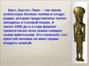 Баст, Бастет, Пашт – так звали египетскую богиню любви и плодо-родия, котора
