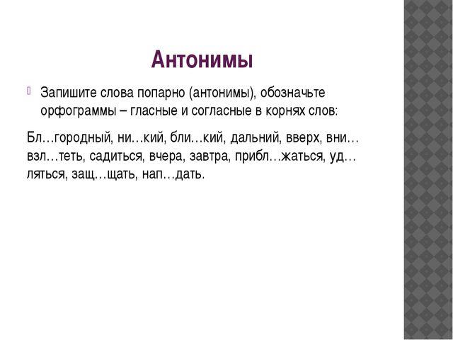 Антонимы Запишите слова попарно (антонимы), обозначьте орфограммы – гласные и...