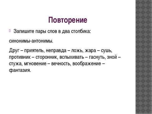 Повторение Запишите пары слов в два столбика: синонимы-антонимы. Друг – прият...