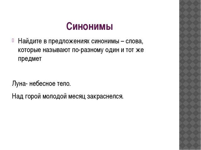 Синонимы Найдите в предложениях синонимы – слова, которые называют по-разному...