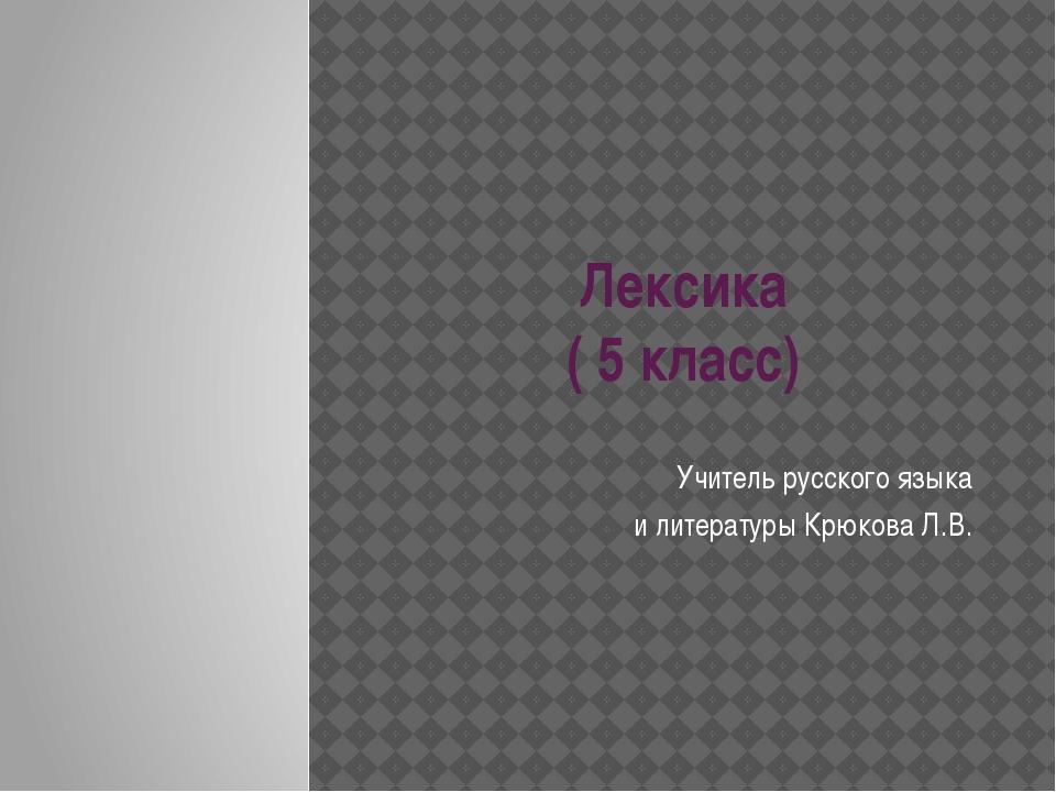 Лексика ( 5 класс) Учитель русского языка и литературы Крюкова Л.В.