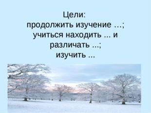 Цели: продолжить изучение …; учиться находить ... и различать ...; изучить ...