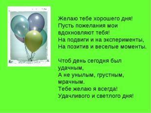 Желаю тебе хорошего дня! Пусть пожелания мои вдохновляют тебя! На подвиги и н