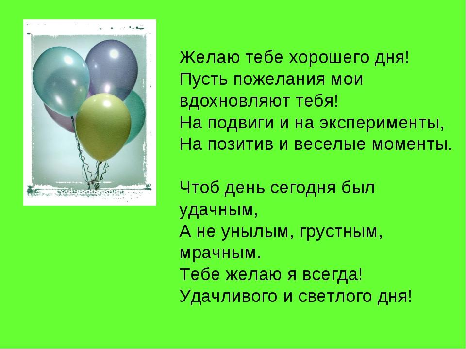 Желаю тебе хорошего дня! Пусть пожелания мои вдохновляют тебя! На подвиги и н...