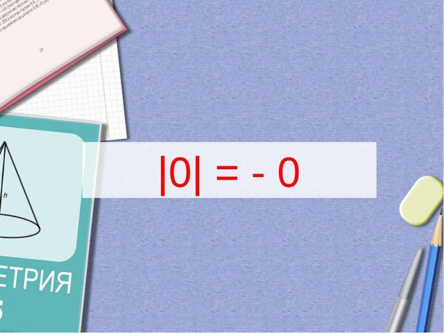 |0| = - 0