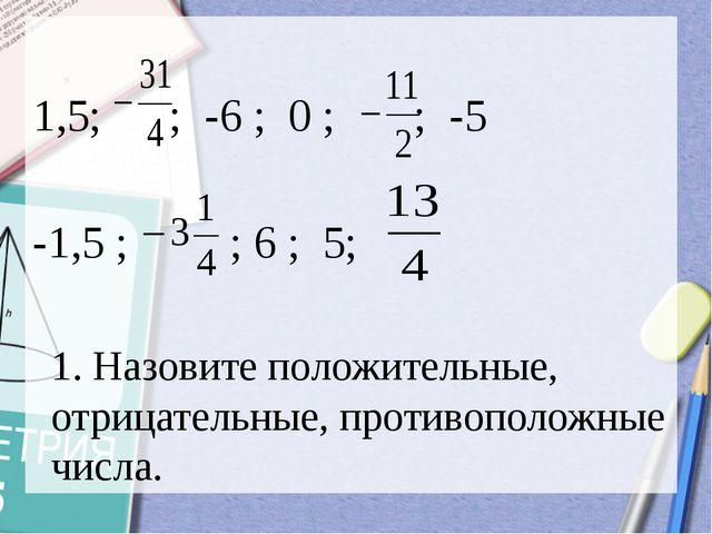 1,5; ; -6 ; 0 ; ; -5 -1,5 ; ; 6 ; 5; 1. Назовите положительные, отрицательны...