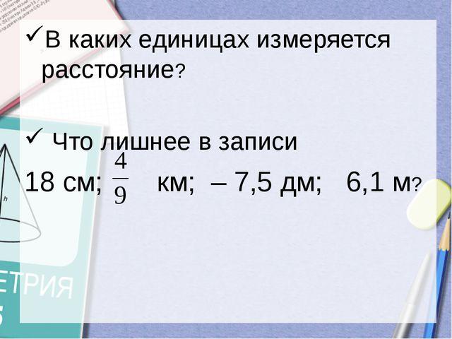 В каких единицах измеряется расстояние? Что лишнее в записи 18 см;  км; – 7...