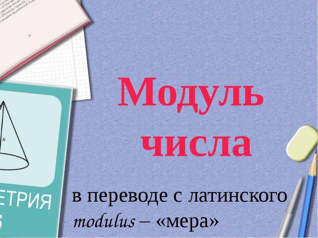 Модуль числа в переводе с латинского modulus – «мера»