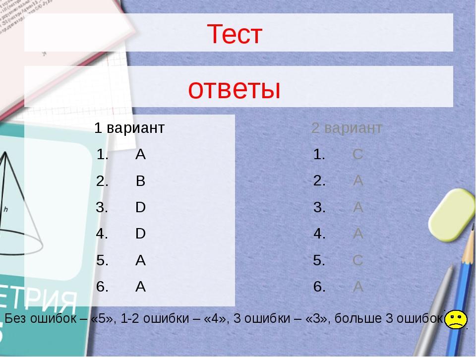 Тест 1 вариант A B D D A A 2 вариант C A A A C A ответы Без ошибок – «5», 1-2...