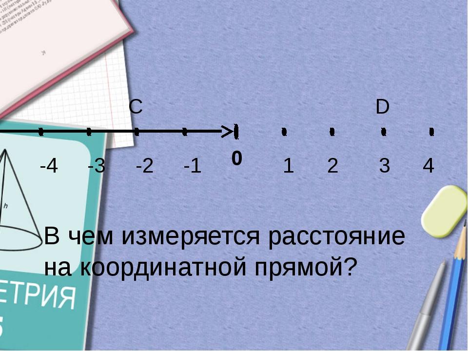 -1 -2 -3 1 2 3 4 -4 0 C D В чем измеряется расстояние на координатной прямой?
