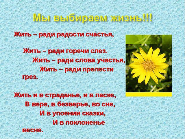 Жить – ради радости счастья, Жить – ради горечи слез. Жить – ради слова участ...