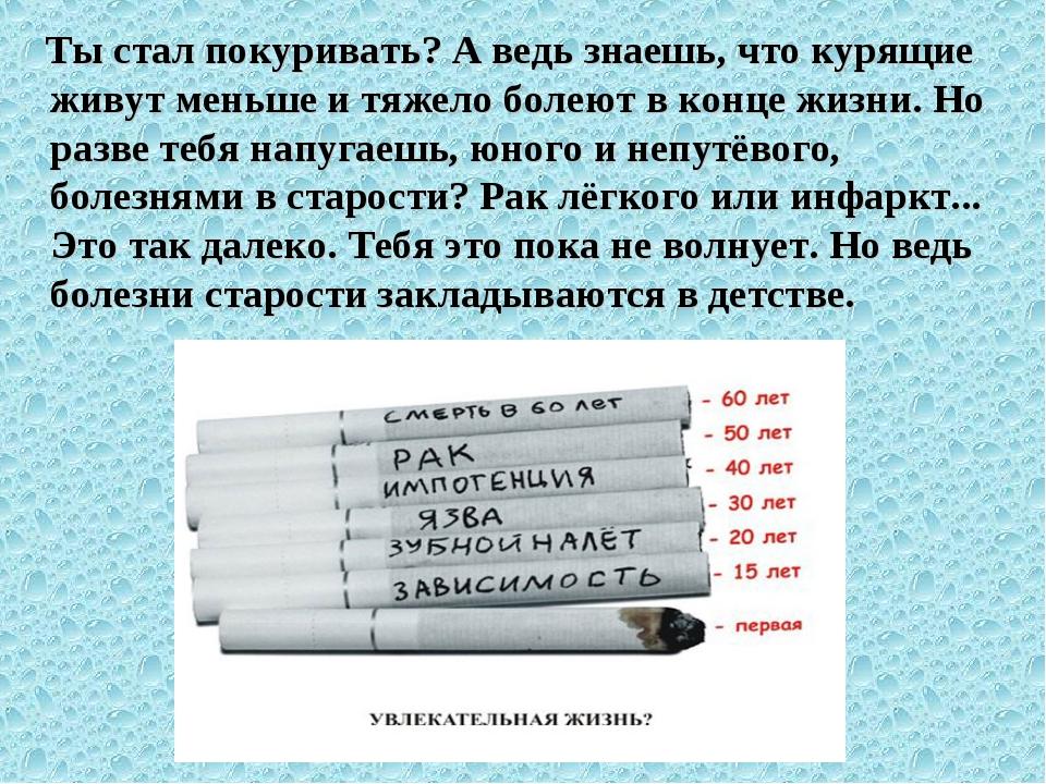 Ты стал покуривать? А ведь знаешь, что курящие живут меньше и тяжело болеют...