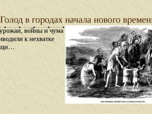 Голод в городах начала нового времени Неурожаи, войны и чума приводили к нехв