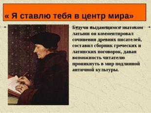 Будучи выдающимся знатоком латыни он комментировал сочинения древних писателе