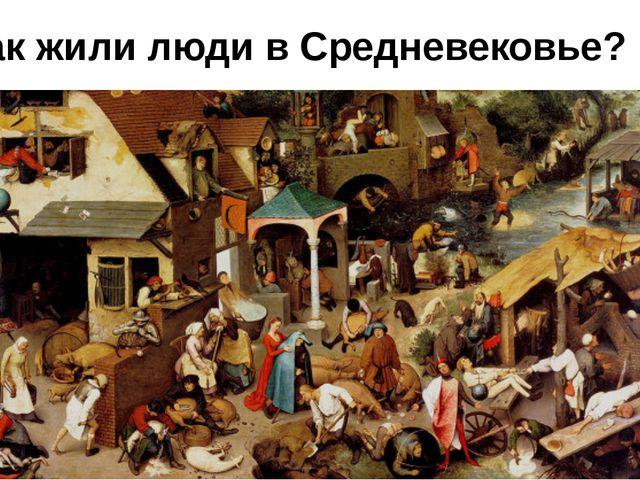 Как жили люди в Средневековье?