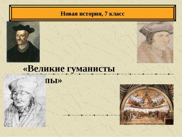 «Великие гуманисты Европы» Новая история, 7 класс