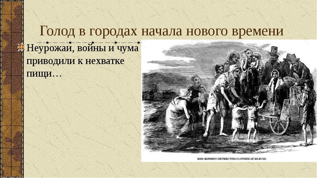 Голод в городах начала нового времени Неурожаи, войны и чума приводили к нехв...