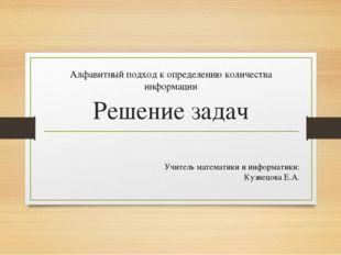 Решение задач Алфавитный подход к определению количества информации Учитель м