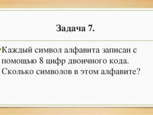 Задача 7. Каждый символ алфавита записан с помощью 8 цифр двоичного кода. Ск