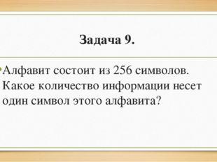 Задача 9. Алфавит состоит из 256 символов. Какое количество информации несет