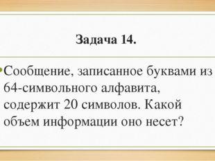Задача 14. Сообщение, записанное буквами из 64-символьного алфавита, содержит