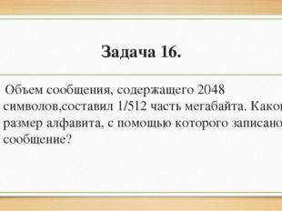 Задача 16. Объем сообщения, содержащего 2048 символов,составил 1/512 часть м