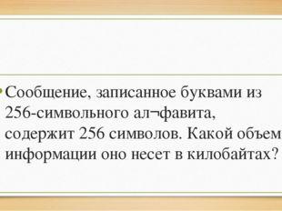 Сообщение, записанное буквами из 256-символьного ал¬фавита, содержит 256 сим