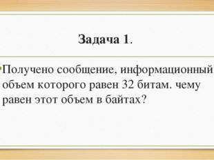 Задача 1. Получено сообщение, информационный объем которого равен 32 битам. ч