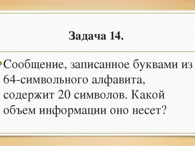Задача 14. Сообщение, записанное буквами из 64-символьного алфавита, содержит...