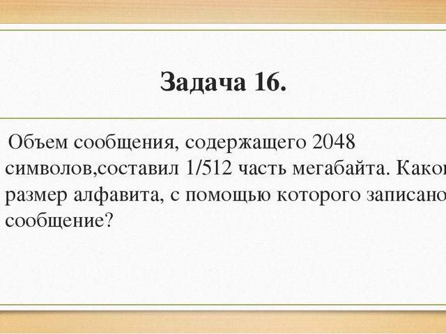 Задача 16. Объем сообщения, содержащего 2048 символов,составил 1/512 часть м...