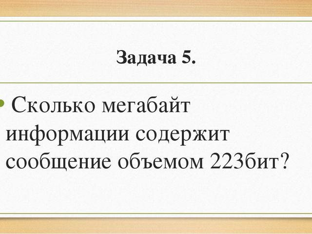 Задача 5. Сколько мегабайт информации содержит сообщение объемом 223бит?