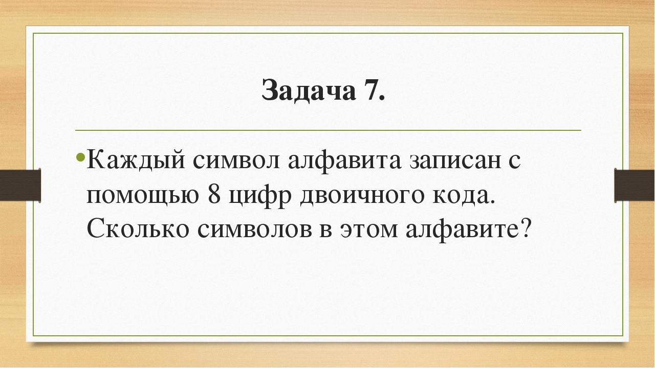 Задача 7. Каждый символ алфавита записан с помощью 8 цифр двоичного кода. Ск...
