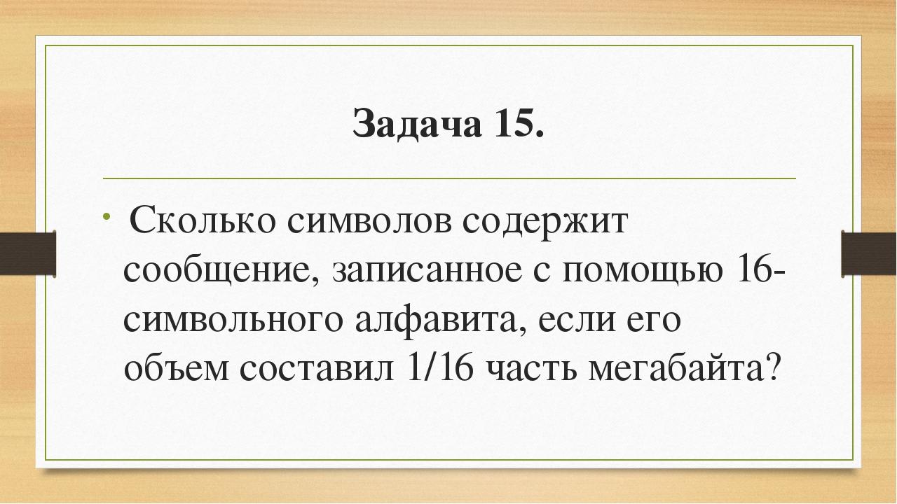 Задача 15. Сколько символов содержит сообщение, записанное с помощью 16-симв...