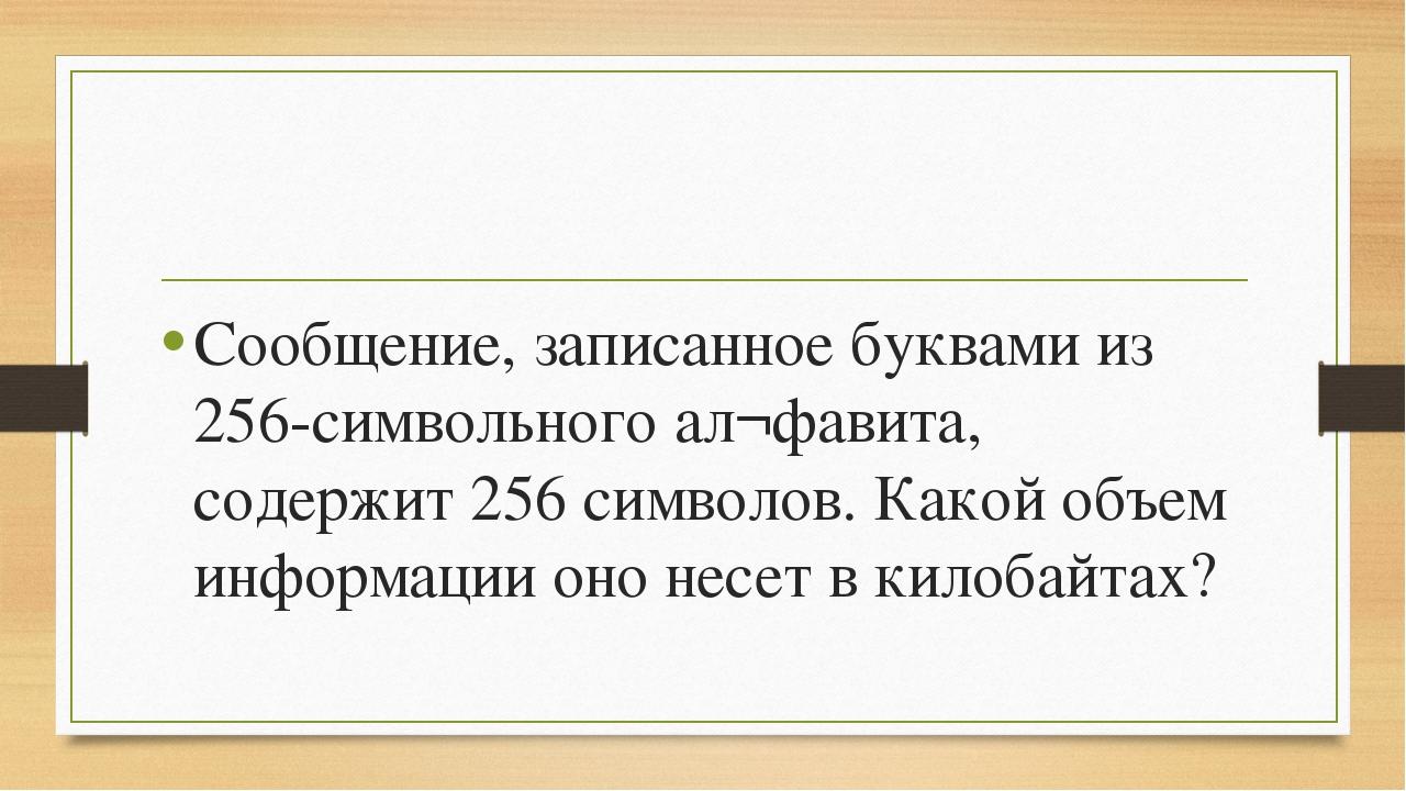 Сообщение, записанное буквами из 256-символьного ал¬фавита, содержит 256 сим...