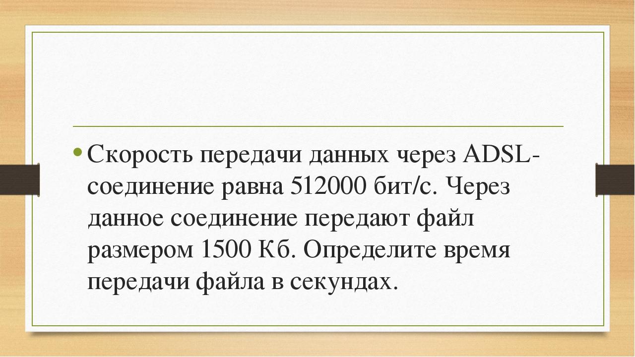 Скорость передачи данных через ADSL-соединение равна 512000 бит/с. Через дан...