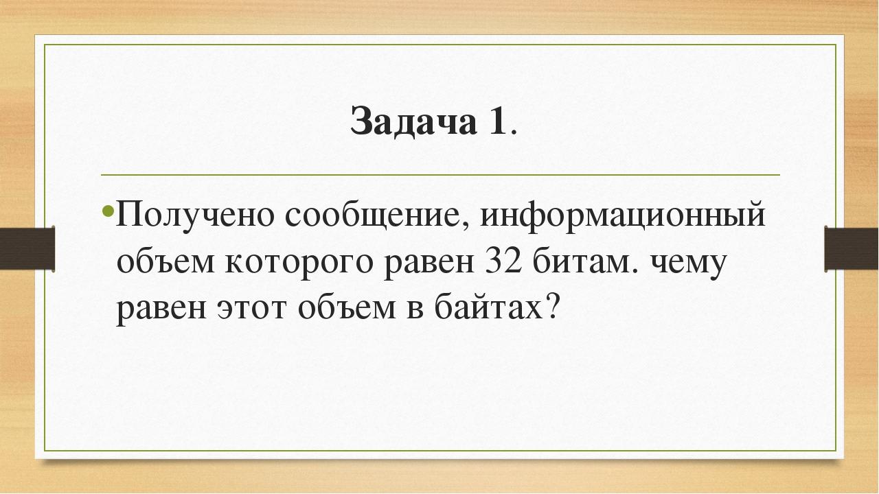 Задача 1. Получено сообщение, информационный объем которого равен 32 битам. ч...