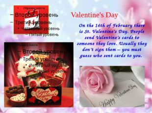 Valentine's Day On the 14th of February there is St. Valentine's Day. People