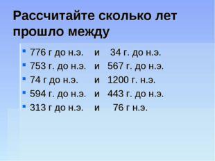 Рассчитайте сколько лет прошло между 776 г до н.э. и 34 г. до н.э. 753 г. до