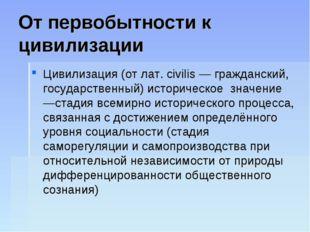 От первобытности к цивилизации Цивилизация (от лат. civilis — гражданский, го