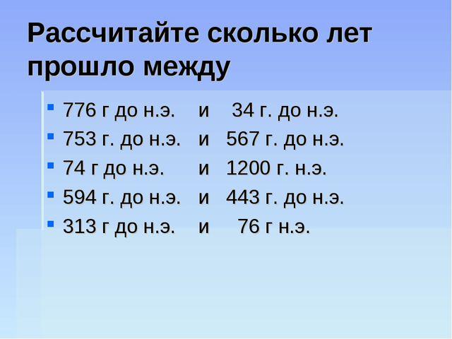Рассчитайте сколько лет прошло между 776 г до н.э. и 34 г. до н.э. 753 г. до...