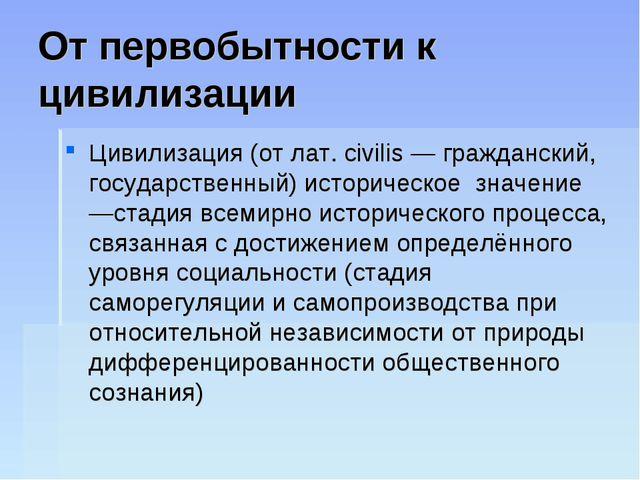 От первобытности к цивилизации Цивилизация (от лат. civilis — гражданский, го...